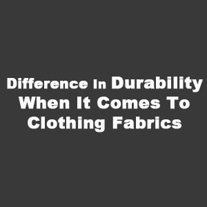Difference In Durability When It Comes To Clothing Fabrics