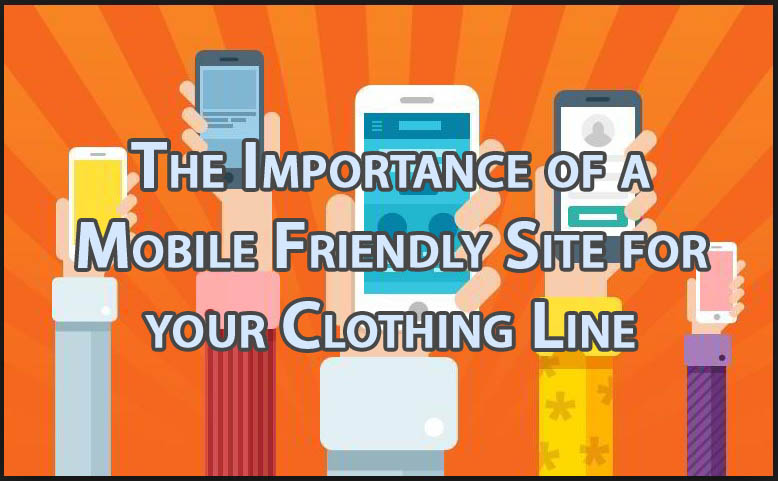 The Importance of a Mobile Friendly Site for your Clothing Line