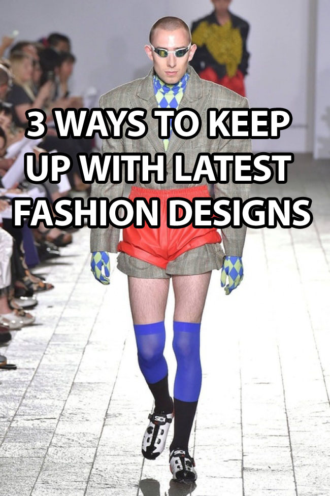 3 WAYS TO KEEP UP WITH LATEST FASHION DESIGNS
