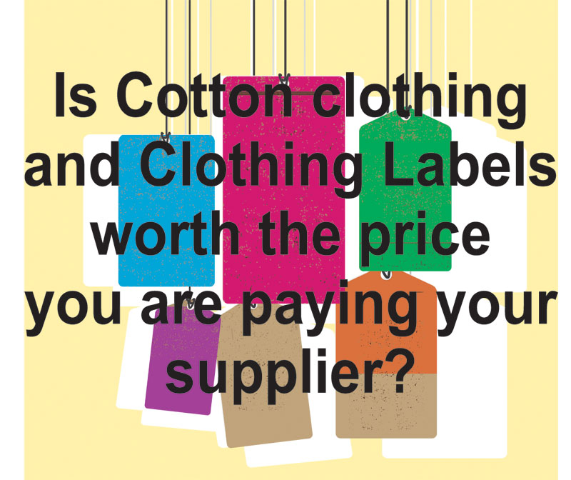 Is Cotton clothing and Clothing Labels worth the price you are paying your supplier?